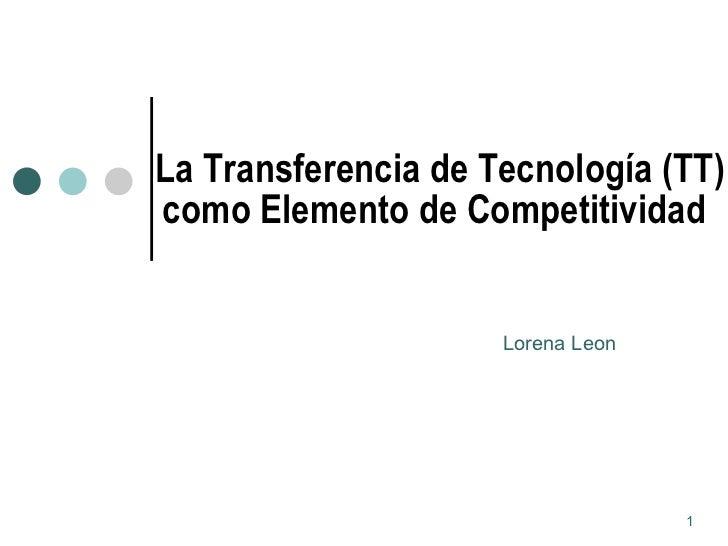 La Transferencia de Tecnología (TT) como Elemento de Competitividad   Lorena Leon