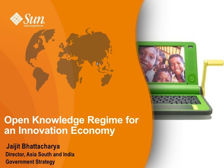 Open Knowledge Regime for an Innovation Economy Jaijit Bhattacharya Director, Asia South and India Government Strategy