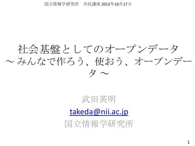 国立情報学研究所 市民講座 2013年10月17日  社会基盤としてのオープンデータ ~ みんなで作ろう、使おう、オープンデー タ~ 武田英明 takeda@nii.ac.jp 国立情報学研究所 1