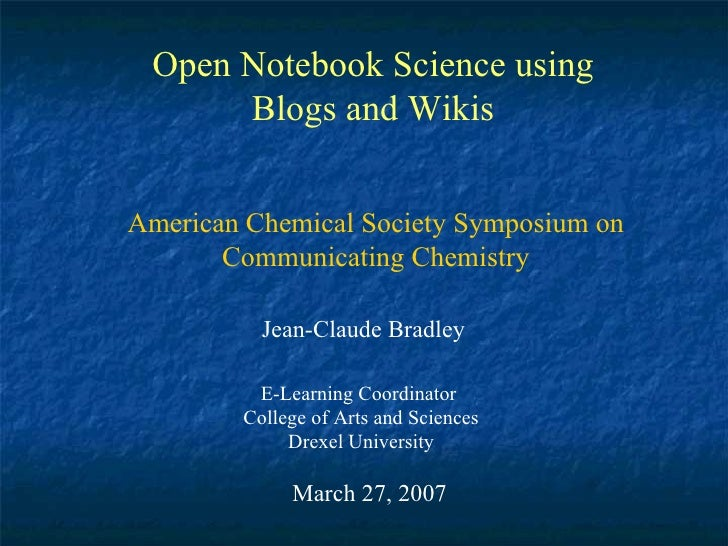 Open Notebook Science using Blogs and Wikis Jean-Claude Bradley E-Learning Coordinator  College of Arts and Sciences Drexe...
