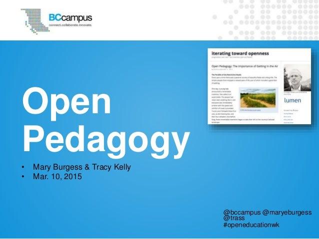 Open Pedagogy • Mary Burgess & Tracy Kelly • Mar. 10, 2015 @bccampus @maryeburgess @trass #openeducationwk