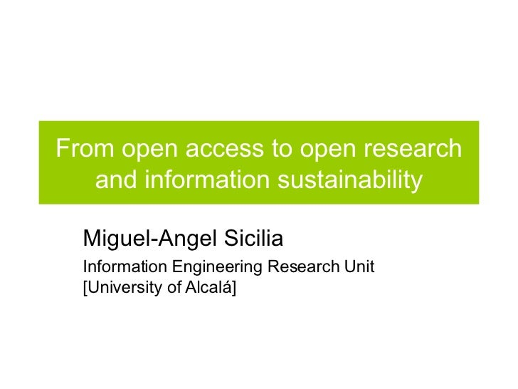 From open access to open research and information sustainability Miguel-Angel Sicilia Information Engineering Research Uni...