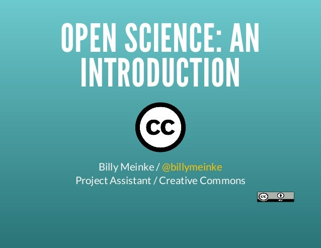 OPENSCIENCE:AN INTRODUCTION BillyMeinke/@billymeinke ProjectAssistant/CreativeCommons