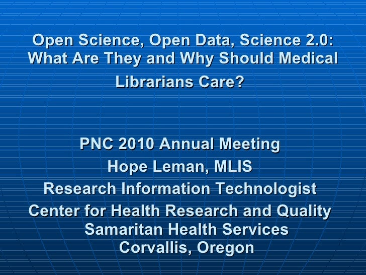 Open Science, Open Data, Science 2.0: What Are They and Why Should Medical Librarians Care?   <ul><li>PNC 2010 Annual Meet...