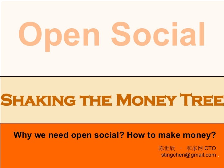 . Open Social Why we need open social? How to make money? Shaking the Money Tree 陈世欣 – 和家网 CTO [email_address]