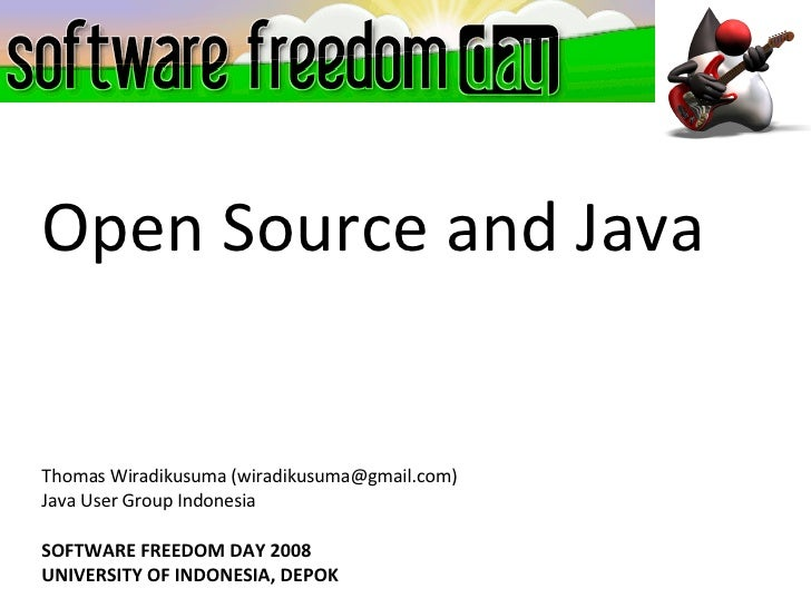 Open Source and Java Thomas Wiradikusuma (wiradikusuma@gmail.com)‏ Java User Group Indonesia SOFTWARE FREEDOM DAY 2008 UNI...