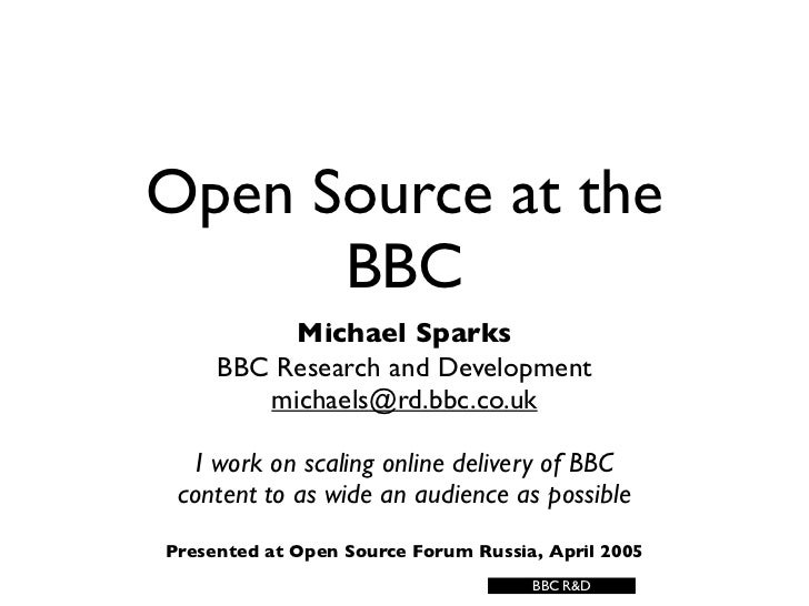 Open Source at the       BBC           Michael Sparks      BBC Research and Development         michaels@rd.bbc.co.uk     ...