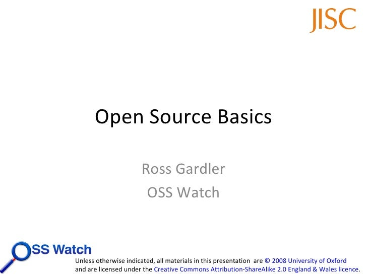 Open Source Basics Ross Gardler OSS Watch Unless otherwise indicated, all materials in this presentation  are  © 2008 Univ...
