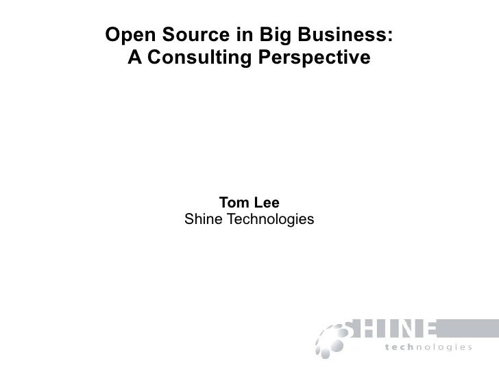 Open Source in Big Business: A Consulting Perspective Tom Lee Shine Technologies