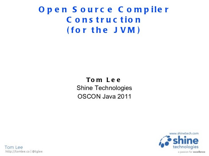 Open Source Compiler Construction (for the JVM) Tom Lee Shine Technologies OSCON Java 2011