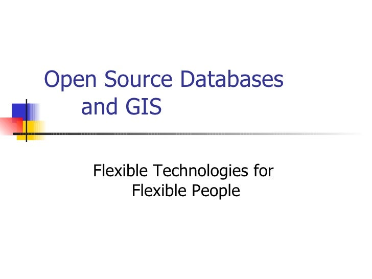 Open Source Databases  and GIS Flexible Technologies for  Flexible People
