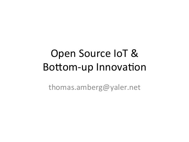 Open	   Source	   IoT	   &	   	    Bo/om-­‐up	   Innova4on	    thomas.amberg@yaler.net