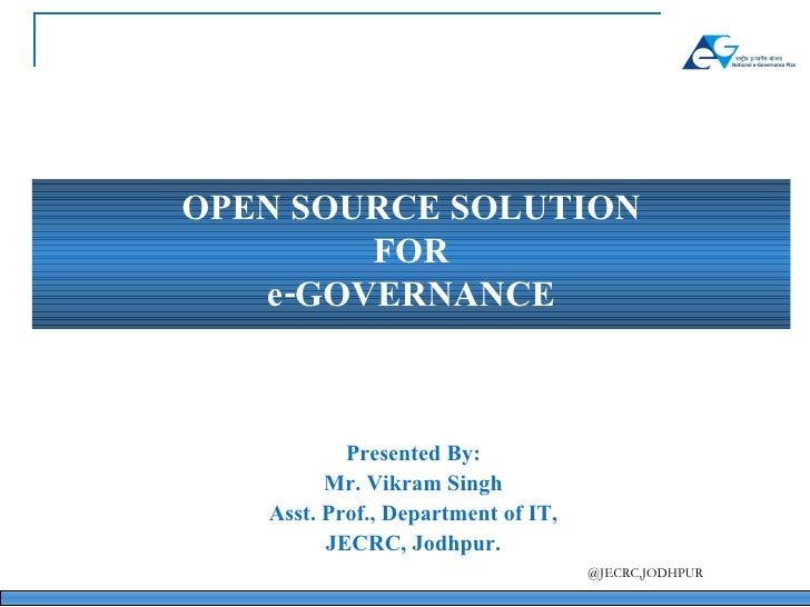 OPEN SOURCE SOLUTION FOR e-GOVERNANCE Presented By: Mr. Vikram Singh Asst. Prof., Department of IT, JECRC, Jodhpur.