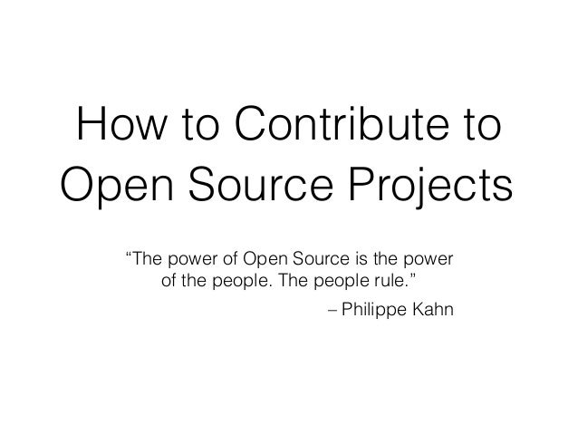 "How to Contribute to Open Source Projects ""The power of Open Source is the power of the people. The people rule."" – Philip..."