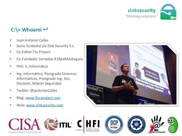 C:>  Whoami  8   § Juan  Antonio  Calles   § Socio  fundador  de  Zink  Security  S.L.   §...