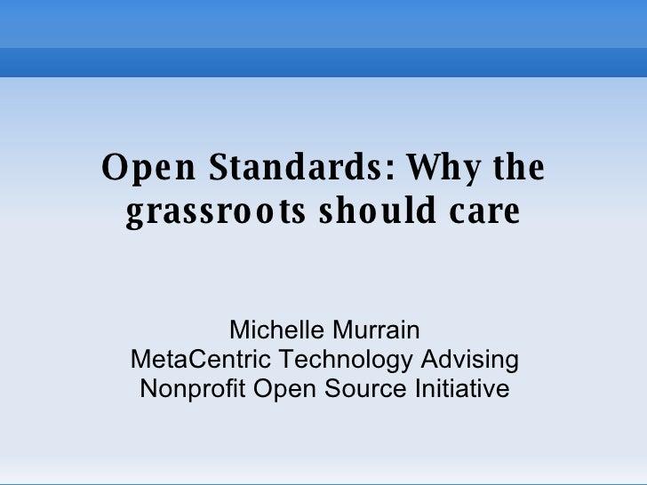 Open Standards: Why the grassroots should care <ul><ul><li>Michelle Murrain </li></ul></ul><ul><ul><li>MetaCentric Technol...