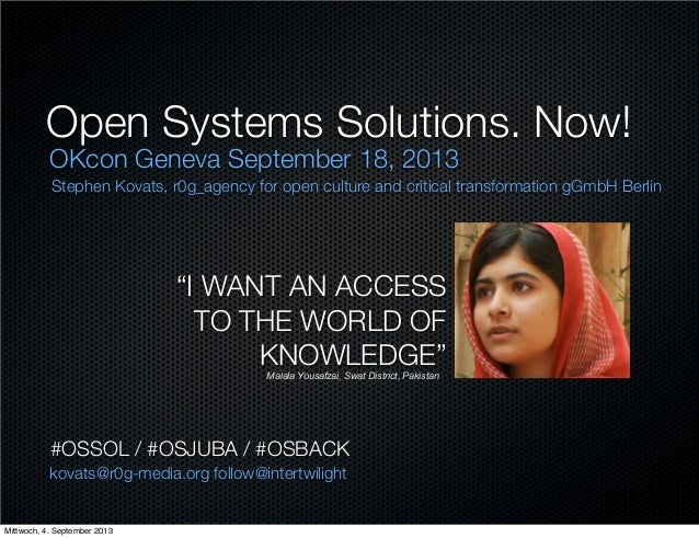 "Open Systems Solutions. Now! OKcon Geneva September 18, 2013 ""I WANT AN ACCESS TO THE WORLD OF KNOWLEDGE""Malala Yousafzai,..."