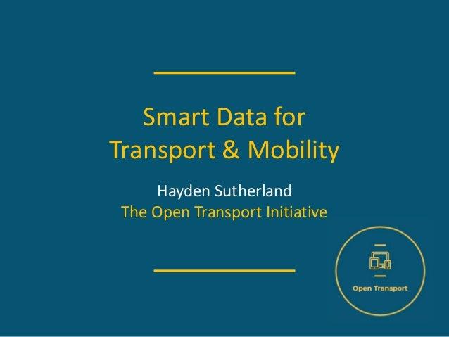 Smart Data for Transport & Mobility Hayden Sutherland The Open Transport Initiative