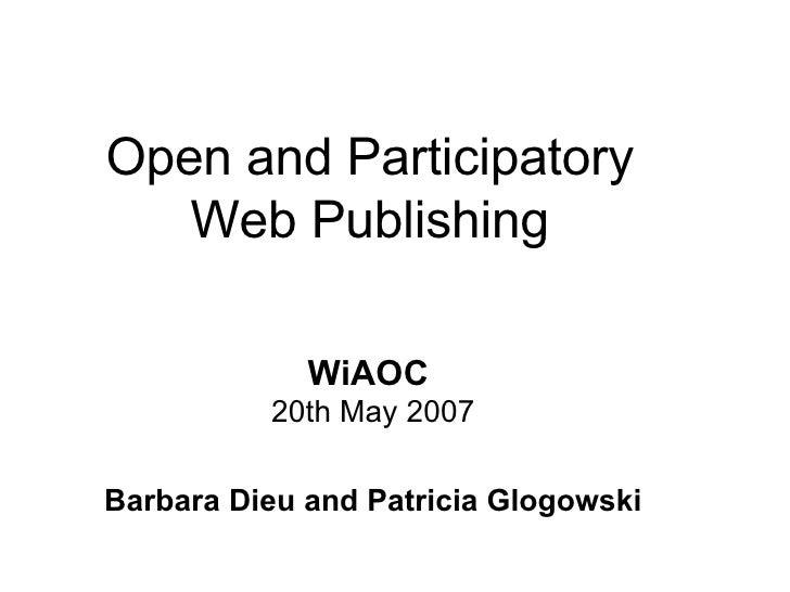 Open and Participatory Web Publishing WiAOC   20th May 2007 Barbara Dieu and Patricia Glogowski