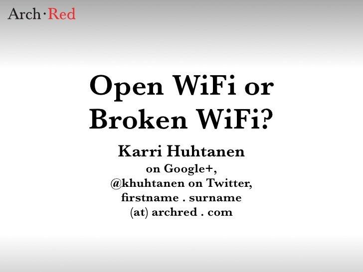 Open WiFi orBroken WiFi?  Karri Huhtanen      on Google+, @khuhtanen on Twitter,  firstname . surname   (at) archred . com
