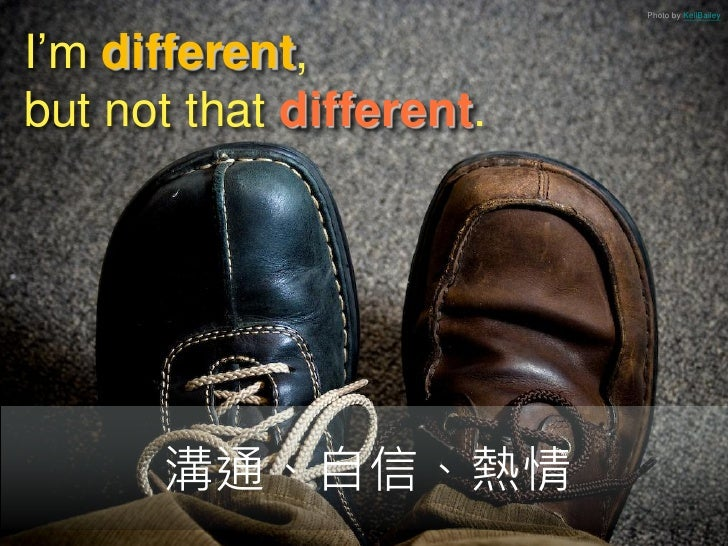 Photo by KellBaileyI'm different,but not that different.      溝通、自信、熱情