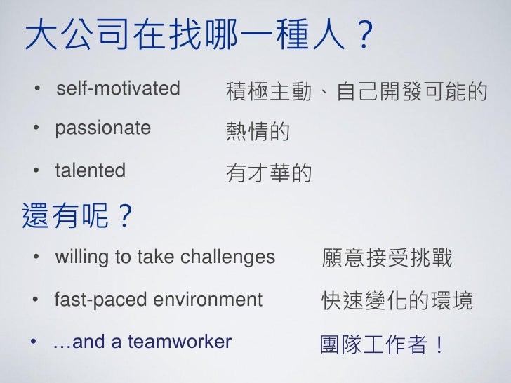 大公司在找哪一種人?• self-motivated      積極主動、自己開發可能的• passionate          熱情的• talented            有才華的還有呢?• willing to take chall...