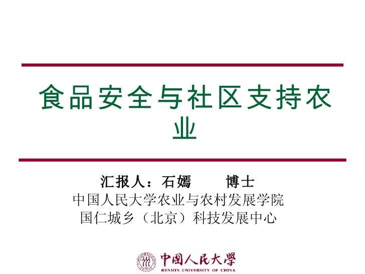 食品安全与社区支持农业 汇报人:石嫣  博士 中国人民大学农业与农村发展学院 国仁城乡(北京)科技发展中心