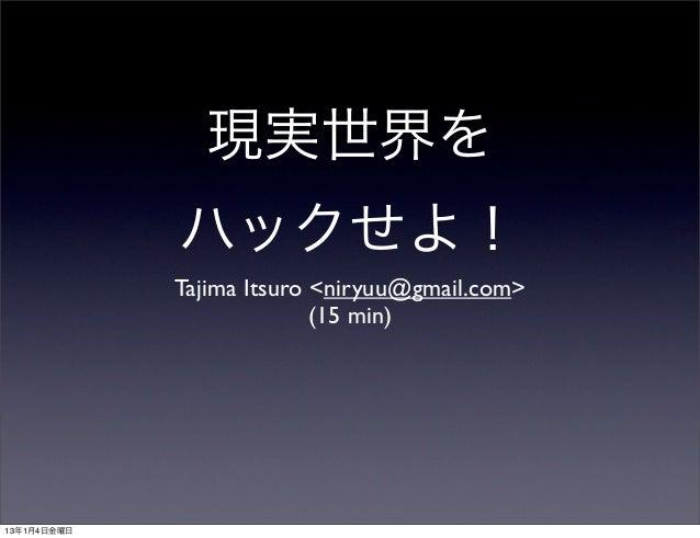 現実世界を             ハックせよ!             Tajima Itsuro <niryuu@gmail.com>                           (15 min)13年1月4日金曜日