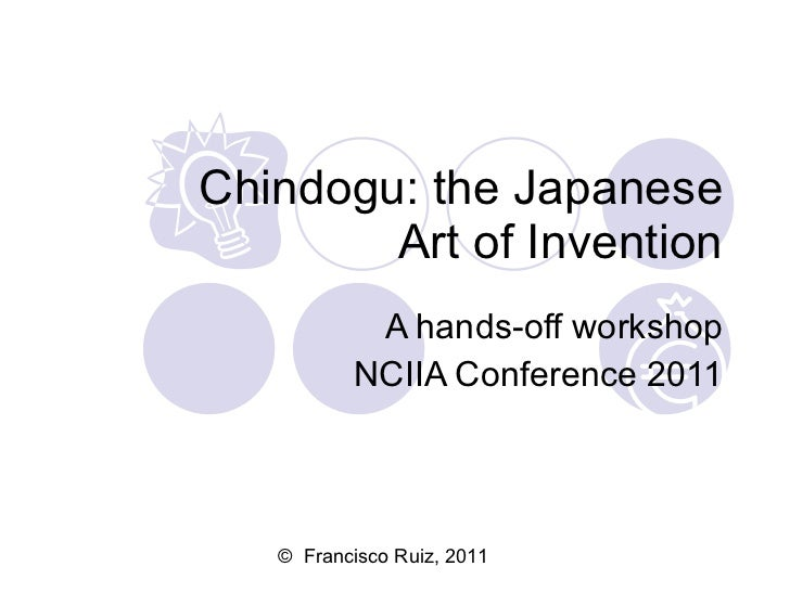Chindogu: the Japanese Art of Invention A hands-off workshop NCIIA Conference 2011 ©  Francisco Ruiz, 2011