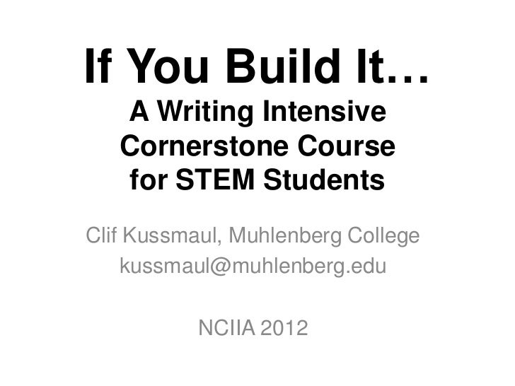 If You Build It…   A Writing Intensive   Cornerstone Course    for STEM StudentsClif Kussmaul, Muhlenberg College    kussm...