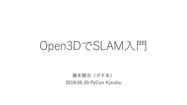 Open3DでSLAM入門 藤本賢志(ガチ本) 2018.06.30 PyCon Kyushu