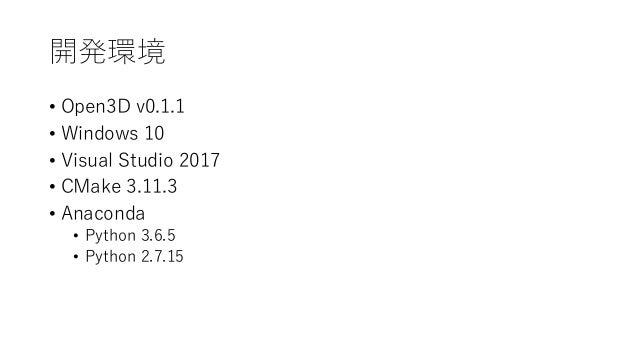 開発環境 • Open3D v0.1.1 • Windows 10 • Visual Studio 2017 • CMake 3.11.3 • Anaconda • Python 3.6.5 • Python 2.7.15