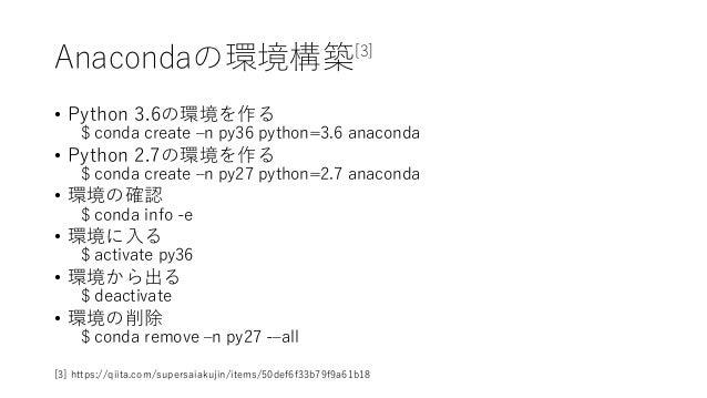 Anacondaの環境構築[3] • Python 3.6の環境を作る $ conda create –n py36 python=3.6 anaconda • Python 2.7の環境を作る $ conda create –n py27 p...