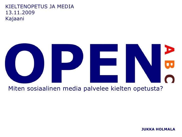 KIELTENOPETUS JA MEDIA  13.11.2009 Kajaani JUKKA HOLMALA Miten sosiaalinen media palvelee kielten opetusta?