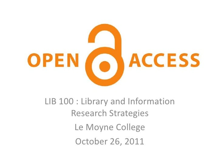 Open AccessLIB 100 : Library and Information      Research Strategies       Le Moyne College        October 26, 2011