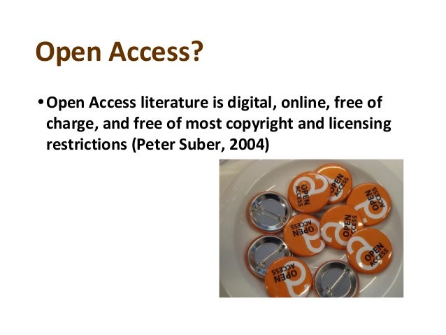 Open Access? •Open Access literature is digital, online, free of charge, and free of most copyright and licensing restrict...