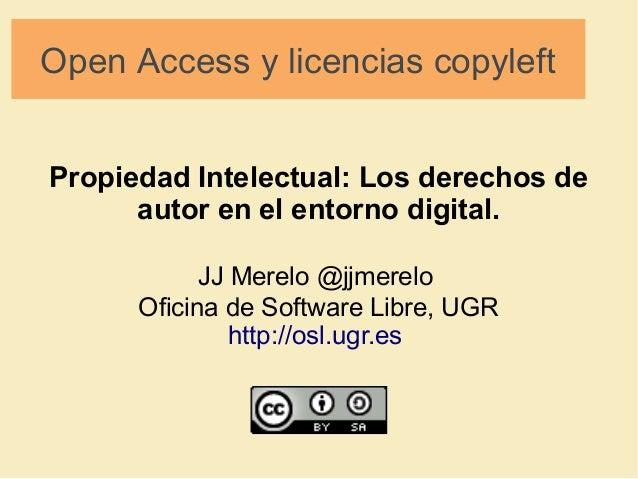 Open Access y licencias copyleft  Propiedad Intelectual: Los derechos de  autor en el entorno digital.  JJ Merelo @jjmerel...