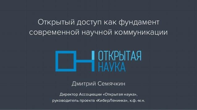 Директор Ассоциации «Открытая наука», руководитель проекта «КиберЛенинка», к.ф.-м.н. Дмитрий Семячкин Открытый доступ как ...