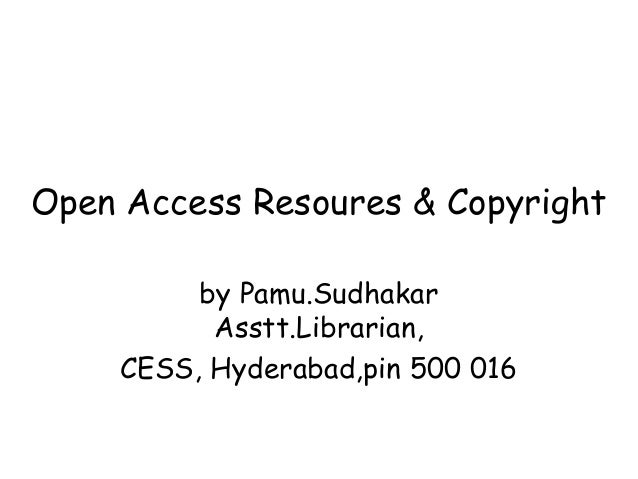 Open Access Resoures & Copyright by Pamu.Sudhakar Asstt.Librarian, CESS, Hyderabad,pin 500 016