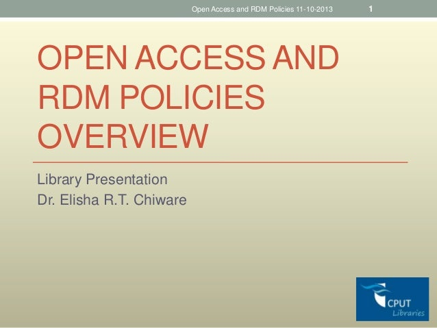 Open Access and RDM Policies 11-10-2013  OPEN ACCESS AND RDM POLICIES OVERVIEW Library Presentation Dr. Elisha R.T. Chiwar...