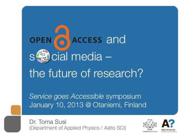 ands o cial media –the future of research?Service goes Accessible symposiumJanuary 10, 2013 @ Otaniemi, FinlandDr. Toma Su...