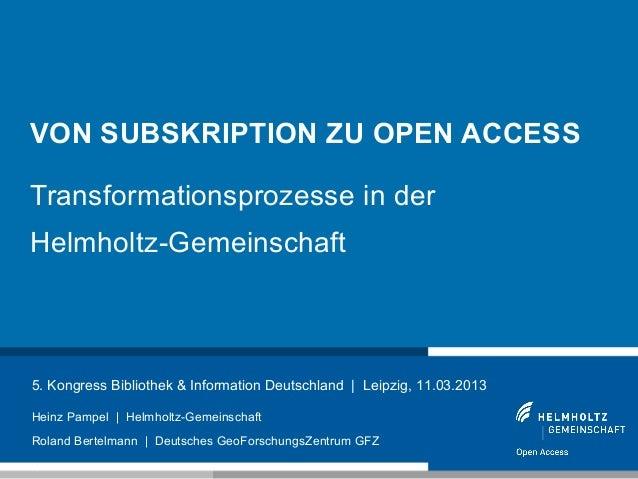 VON SUBSKRIPTION ZU OPEN ACCESSTransformationsprozesse in derHelmholtz-Gemeinschaft5. Kongress Bibliothek & Information De...