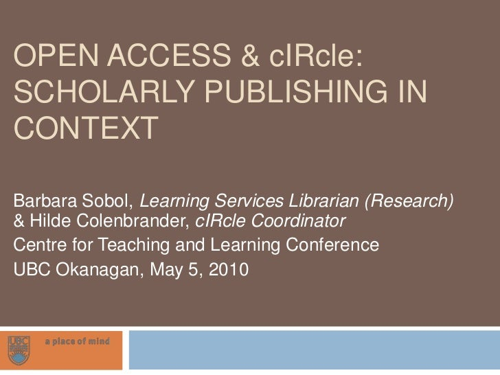 Open Access & cIRcle: Scholarly Publishing in Context<br />Barbara Sobol, Learning Services Librarian (Research) & Hilde C...