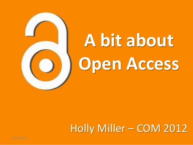 A bit about Open Access Holly Miller – COM 2012 10/20/2015