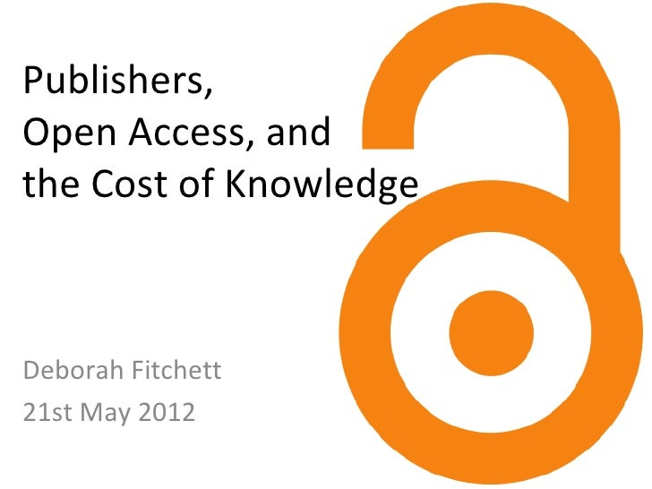Publishers,Open Access, andthe Cost of KnowledgeDeborah Fitchett21st May 2012