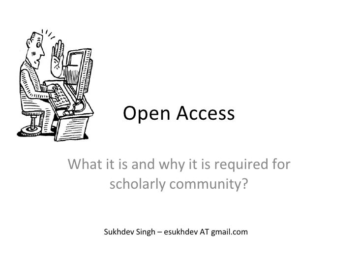 Open Access What it is and why it is required for scholarly community? Sukhdev Singh – esukhdev AT gmail.com
