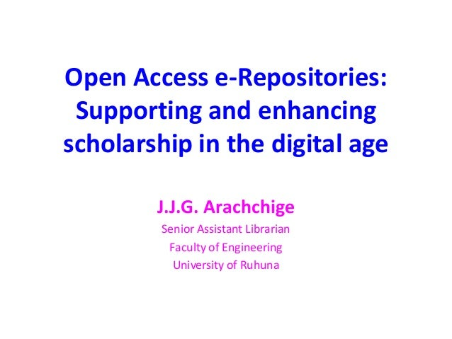 Open Access e-Repositories: Supporting and enhancing scholarship in the digital age J.J.G. Arachchige Senior Assistant Lib...