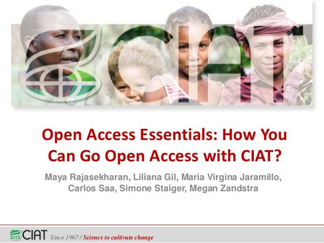 Since 1967 / Science to cultivate change Open Access Essentials: How You Can Go Open Access with CIAT? Maya Rajasekharan, ...