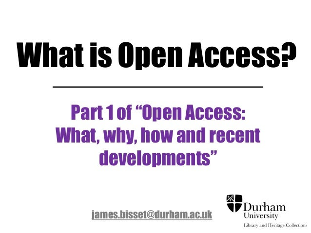 """What is Open Access?Part 1 of """"Open Access:What, why, how and recentdevelopments""""james.bisset@durham.ac.uk"""