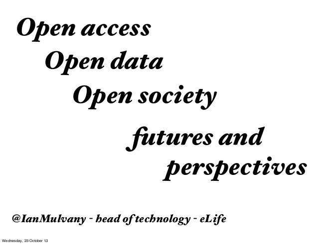 Open access Open data Open society futures and perspectives @IanMulvany - head of technology - eLife Wednesday, 23 October...